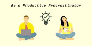This way you can use Procrastination to your advantage